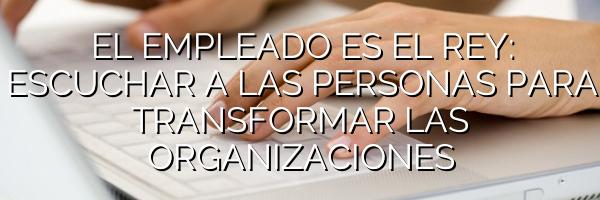 EL EMPLEADO ES EL REY: ESCUCHAR A LAS PERSONAS PARA TRANSFORMAR LAS ORGANIZACIONES